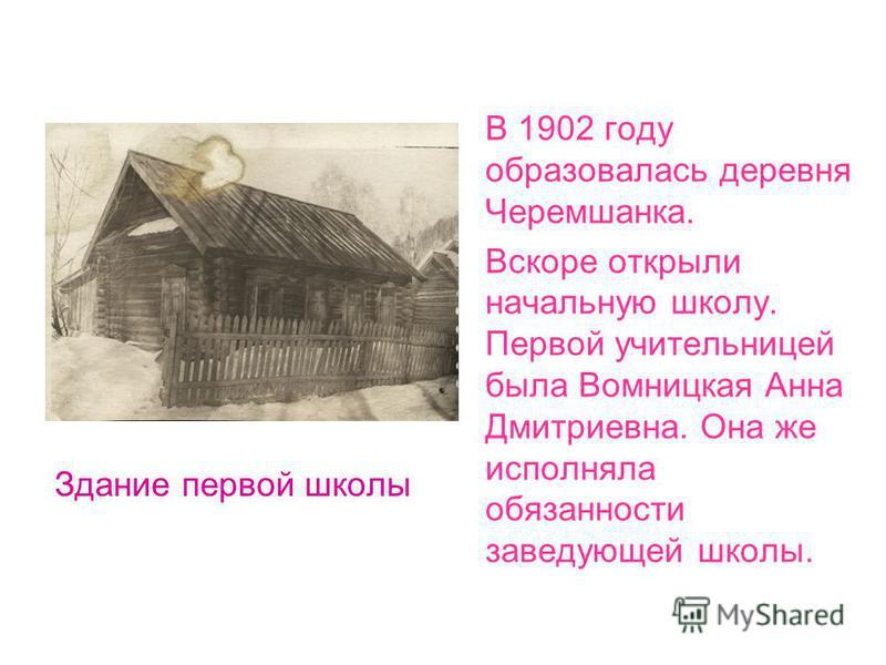 Здание первой школы В 1902 году образовалась деревня Черемшанка. Вскоре открыли начальную школу. Первой учительницей была Вомницкая Анна Дмитриевна. Она же исполняла обязанности заведующей школы.