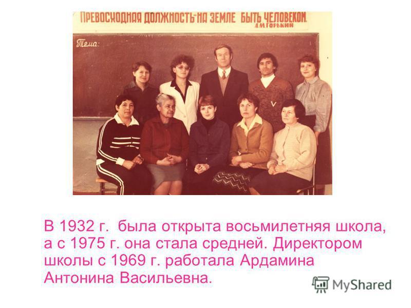 В 1932 г. была открыта восьмилетняя школа, а с 1975 г. она стала средней. Директором школы с 1969 г. работала Ардамина Антонина Васильевна.