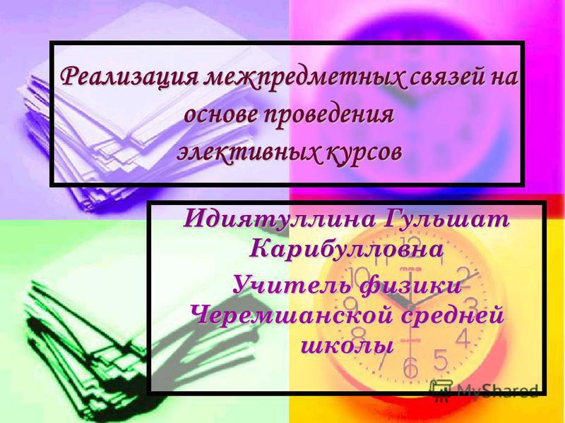 Реализация межпредметных связей на основе проведения элективных курсов Идиятуллина Гульшат Карибулловна Учитель физики Черемшанской средней школы
