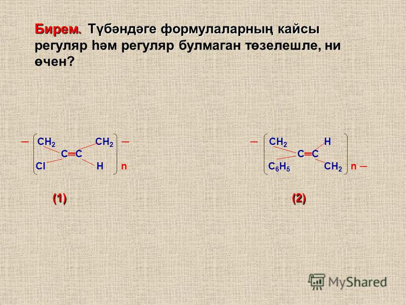 СН 2 СН 2 СН 2 Н СС СС Cl Н n С 6 Н 5 CН 2 n (1) (2) (1) (2) Бирем. Түбәндәге формулаларның кассы Бирем. Түбәндәге формулаларның кассы регуляр һәм регуляр булмаган төзелешле, ни өчен?