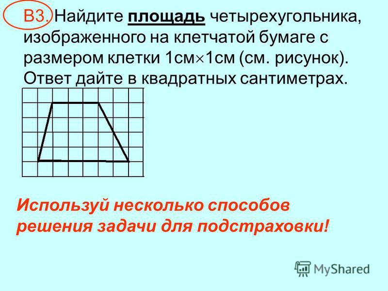 В3. Найдите площадь четырехугольника, изображенного на клетчатой бумаге с размером клетки 1 см 1 см (см. рисунок). Ответ дайте в квадратных сантиметрах. Используй несколько способов решения задачи для подстраховки!