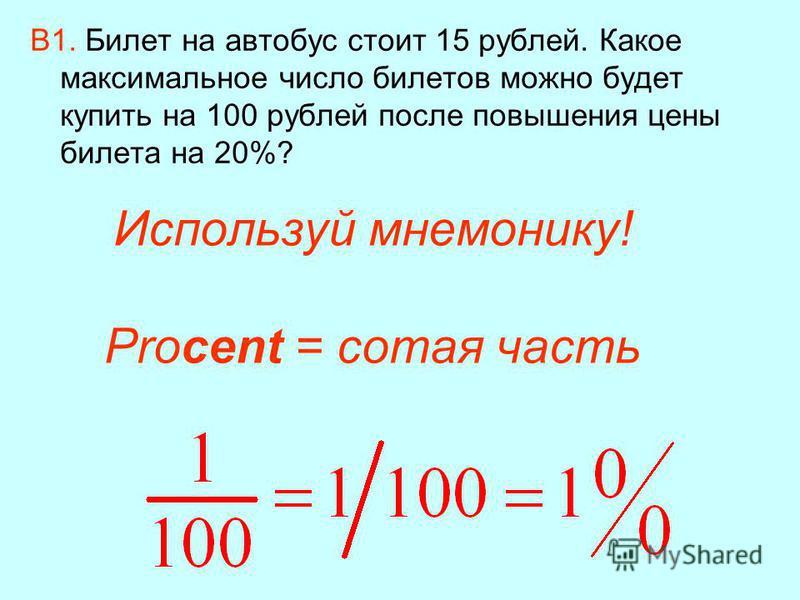 Используй мнемонику! Procent = сотая часть В1. Билет на автобус стоит 15 рублей. Какое максимальное число билетов можно будет купить на 100 рублей после повышения цены билета на 20%?