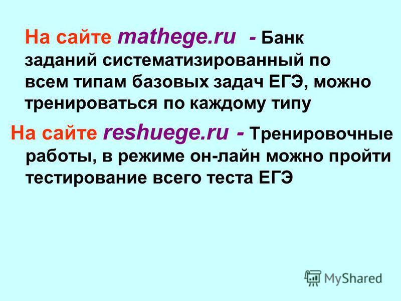 На сайте mathege.ru - Банк заданий систематизированный по всем типам базовых задач ЕГЭ, можно тренироваться по каждому типу На сайте reshuege.ru - Тренировочные работы, в режиме он-лайн можно пройти тестирование всего теста ЕГЭ