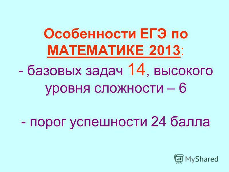 Особенности ЕГЭ по МАТЕМАТИКЕ 2013: - базовых задач 14, высокого уровня сложности – 6 - порог успешности 24 балла