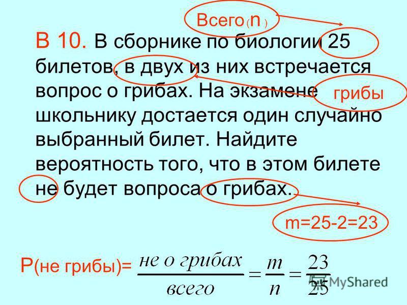 В 10. В сборнике по биологии 25 билетов, в двух из них встречается вопрос о грибах. На экзамене школьнику достается один случайно выбранный билет. Найдите вероятность того, что в этом билете не будет вопроса о грибах. P (не грибы)= Всего ( n ) грибы
