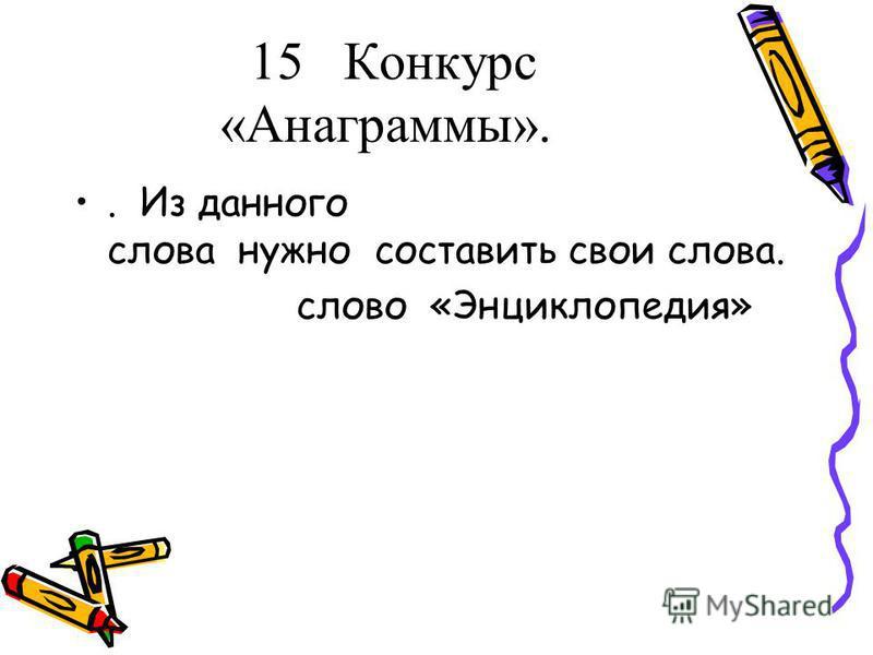 15 Конкурс «Анаграммы».. Из данного слова нужно составить свои слова. слово «Энциклопедия»