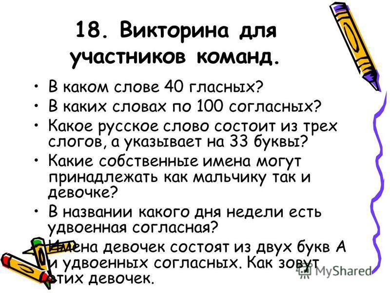 18. Викторина для участников команд. В каком слове 40 гласных? В каких словах по 100 согласных? Какое русское слово состоит из трех слогов, а указывает на 33 буквы? Какие собственные имена могут принадлежать как мальчику так и девочке? В названии как