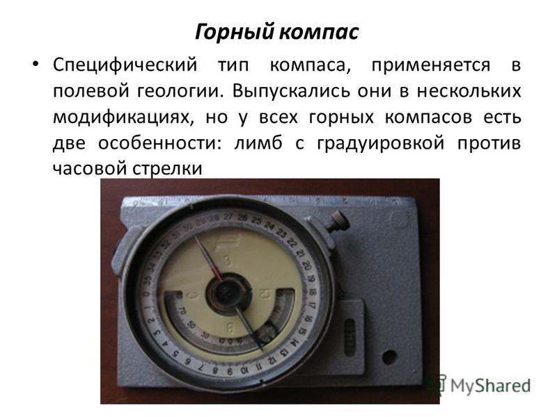 Горный компас Специфический тип компаса, применяется в полевой геологии. Выпускались они в нескольких модификациях, но у всех горных компасов есть две особенности: лимб с градуировкой против часовой стрелки