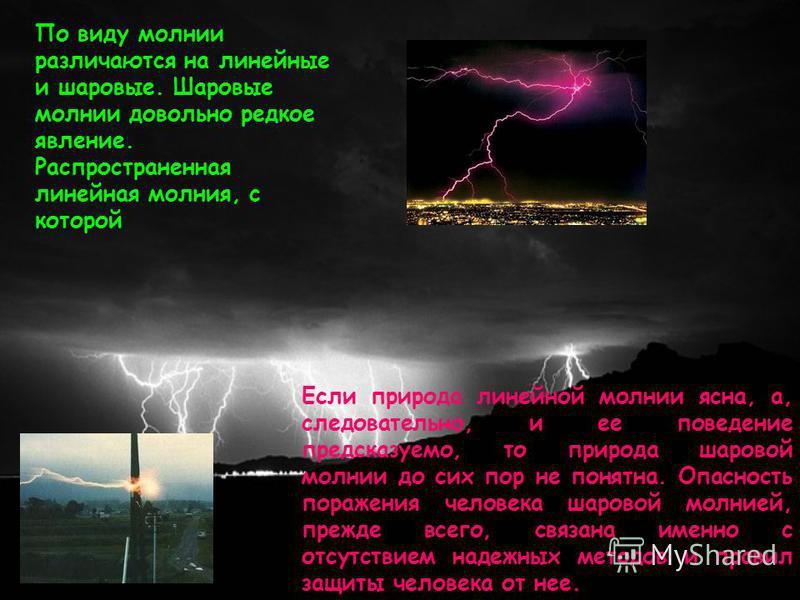 По виду молнии различаются на линейные и шаровые. Шаровые молнии довольно редкое явление. Распространенная линейная молния, с которой Если природа линейной молнии ясна, а, следовательно, и ее поведение предсказуемо, то природа шаровой молнии до сих п