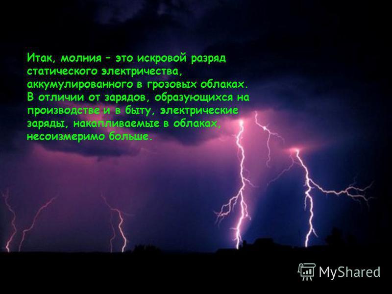 Итак, молния – это искровой разряд статического электричества, аккумулированного в грозовых облаках. В отличии от зарядов, образующихся на производстве и в быту, электрические заряды, накапливаемые в облаках, несоизмеримо больше.