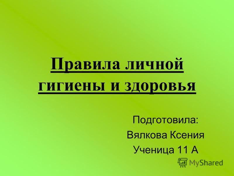 Правила личной гигиены и здоровья Подготовила: Вялкова Ксения Ученица 11 А
