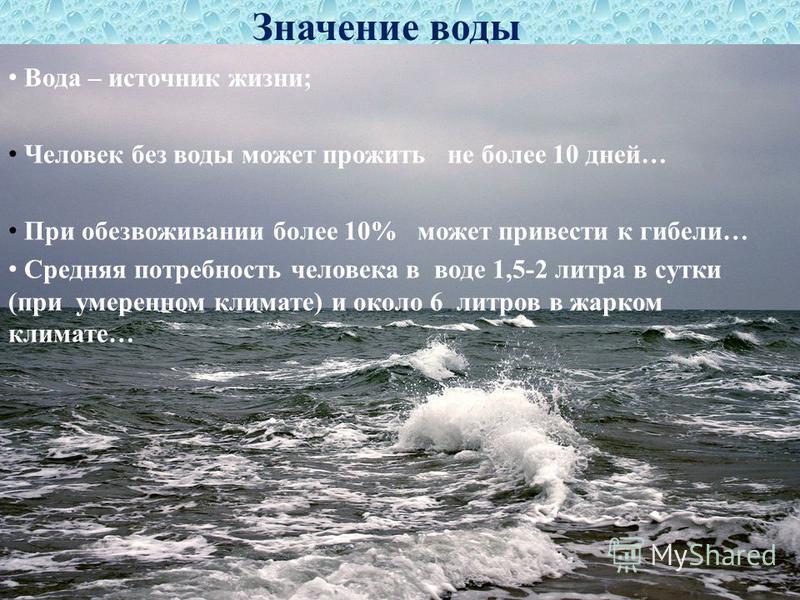 Значение воды Вода – источник жизни; Человек без воды может прожить не более 10 дней… При обезвоживании более 10% может привести к гибели… Средняя потребность человека в воде 1,5-2 литра в сутки (при умеренном климате) и около 6 литров в жарком клима