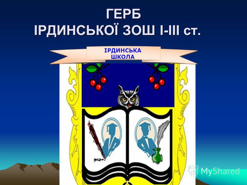 ГЕРБ ІРДИНСЬКОЇ ЗОШ І-ІІІ ст. ГЕРБ ІРДИНСЬКОЇ ЗОШ І-ІІІ ст. ІРДИНСЬКА ШКОЛА
