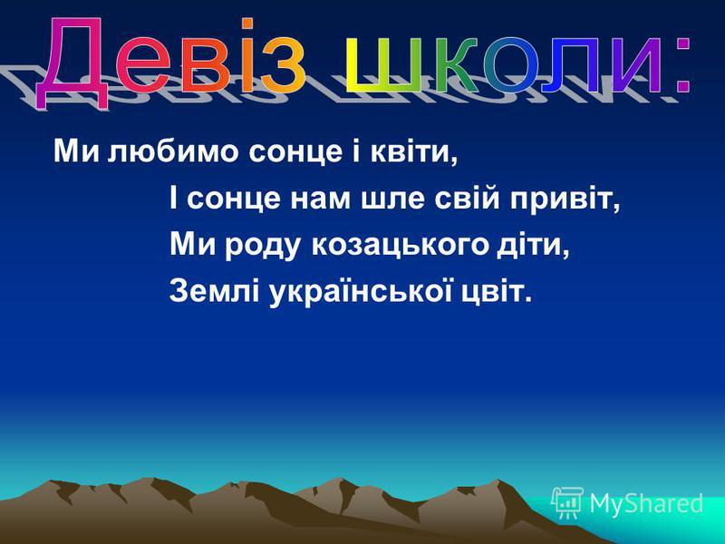 Ми любимо сонце і квіти, І сонце нам шле свій привіт, Ми роду козацького діти, Землі української цвіт.