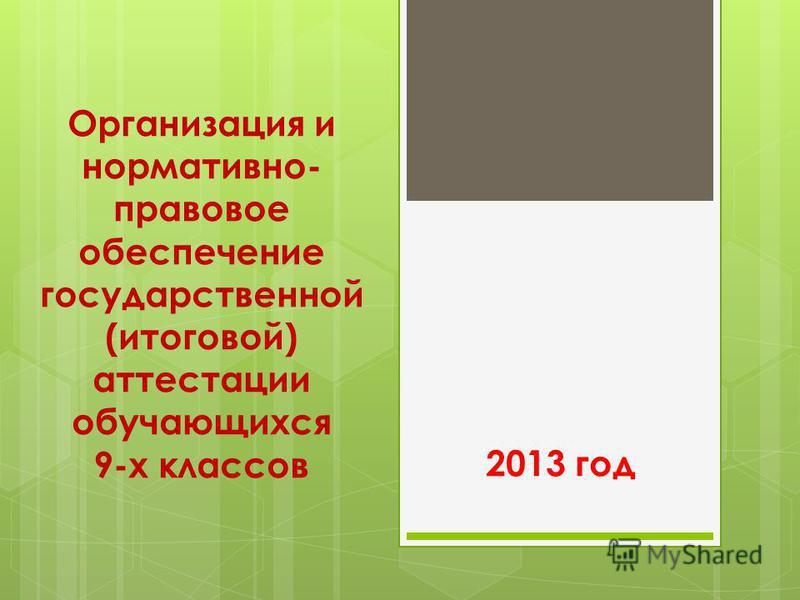 Организация и нормативно- правовое обеспечение государственной (итоговой) аттестации обучающихся 9-х классов 2013 год