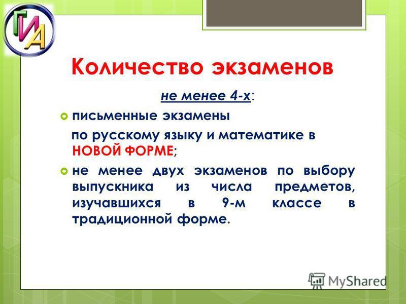 Количество экзаменов не менее 4-х : письменные экзамены по русскому языку и математике в НОВОЙ ФОРМЕ; не менее двух экзаменов по выбору выпускника из числа предметов, изучавшихся в 9-м классе в традиционной форме.