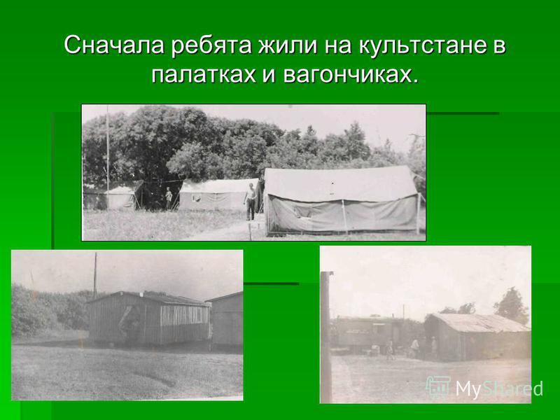 Сначала ребята жили на культ стане в палатках и вагончиках.
