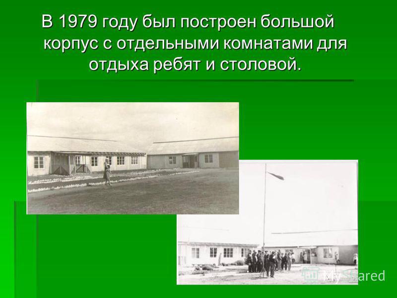В 1979 году был построен большой корпус с отдельными комнатами для отдыха ребят и столовой.