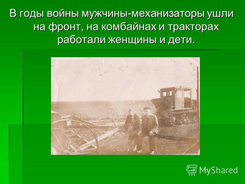 В годы войны мужчины-механизаторы ушли на фронт, на комбайнах и тракторах работали женщины и дети.