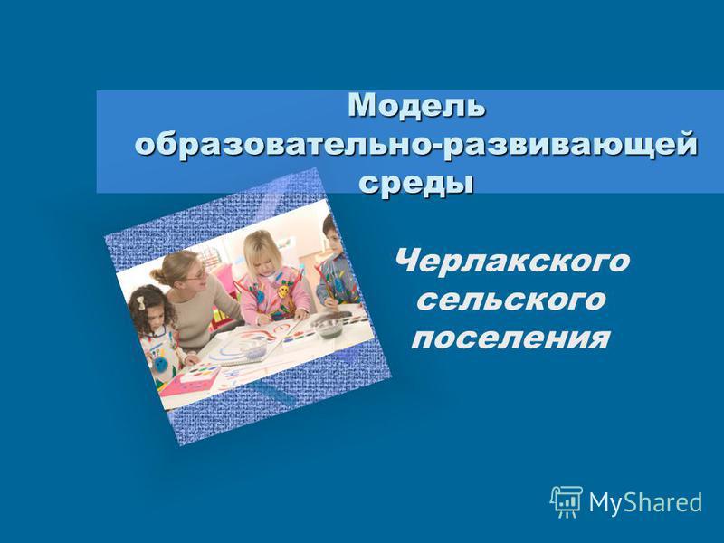 Модель образовательно-развивающей среды Черлакского сельского поселения