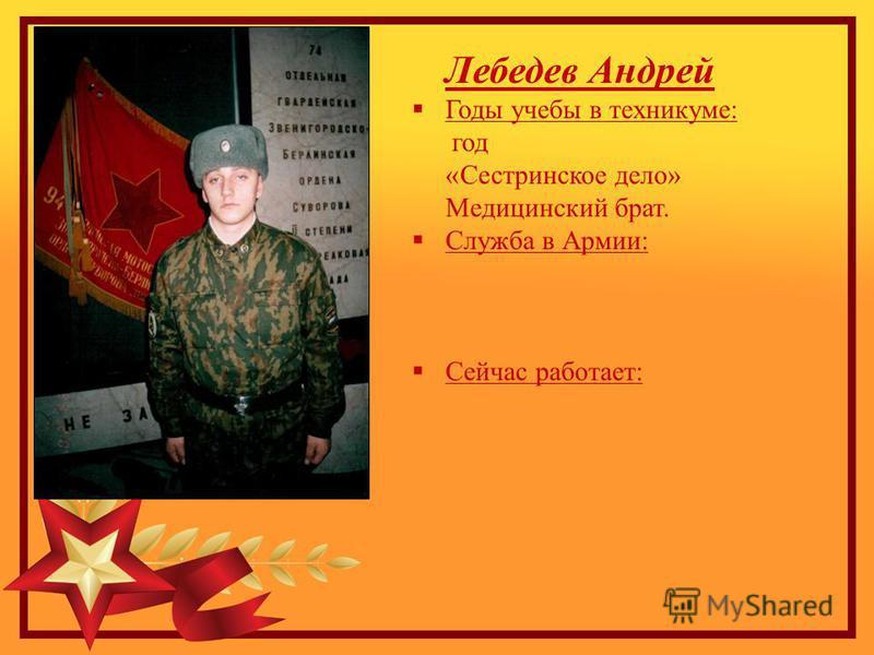 Лебедев Андрей Годы учебы в техникуме: год «Сестринское дело» Медицинский брат. Служба в Армии: Сейчас работает: