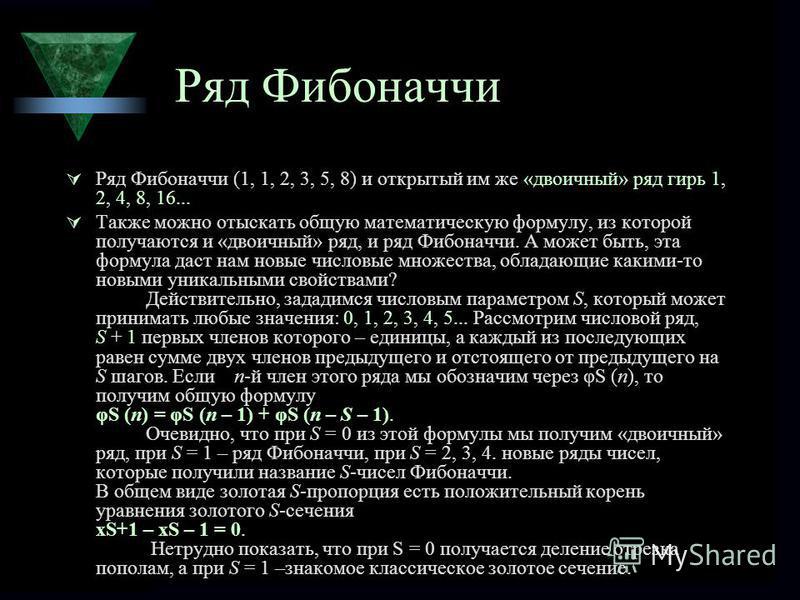 Ряд Фибоначчи Ряд Фибоначчи (1, 1, 2, 3, 5, 8) и открытый им же «двоичный» ряд гирь 1, 2, 4, 8, 16... Также можно отыскать общую математическую формулу, из которой получаются и «двоичный» ряд, и ряд Фибоначчи. А может быть, эта формула даст нам новые