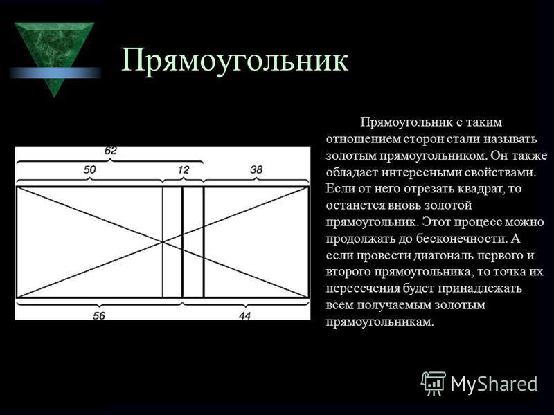 Прямоугольник Прямоугольник с таким отношением сторон стали называть золотым прямоугольником. Он также обладает интересными свойствами. Если от него отрезать квадрат, то останется вновь золотой прямоугольник. Этот процесс можно продолжать до бесконеч