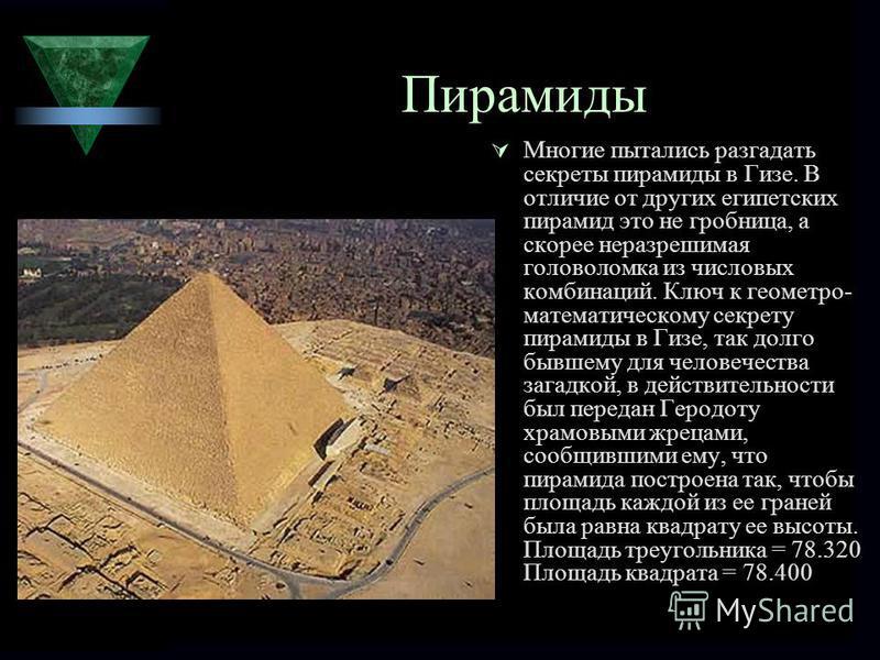 Пирамиды Многие пытались разгадать секреты пирамиды в Гизе. В отличие от других египетских пирамид это не гробница, а скорее неразрешимая головоломка из числовых комбинаций. Ключ к геометрии- математическому секрету пирамиды в Гизе, так долго бывшему
