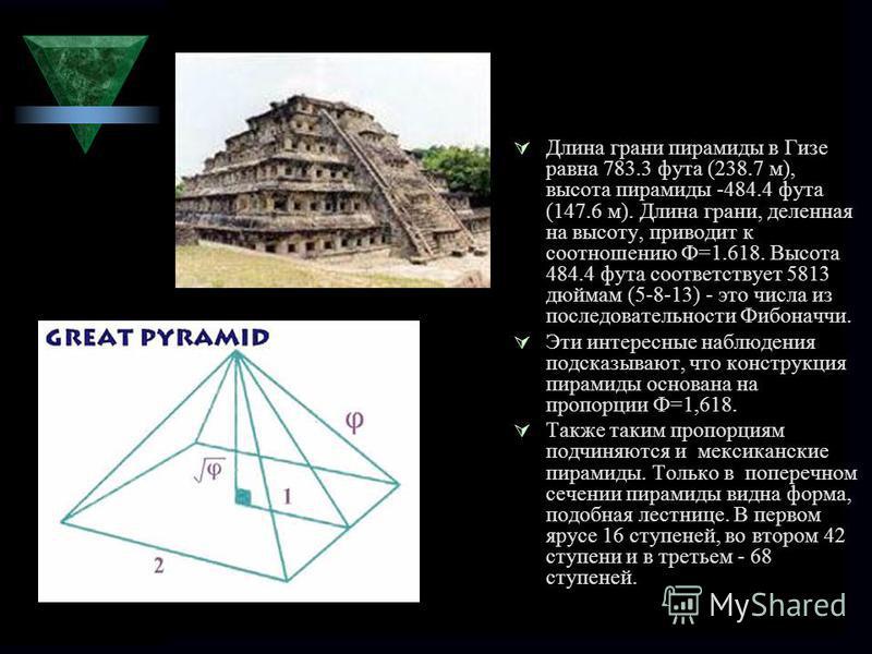 Длина грани пирамиды в Гизе равна 783.3 фута (238.7 м), высота пирамиды -484.4 фута (147.6 м). Длина грани, деленная на высоту, приводит к соотношению Ф=1.618. Высота 484.4 фута соответствует 5813 дюймам (5-8-13) - это числа из последовательности Фиб