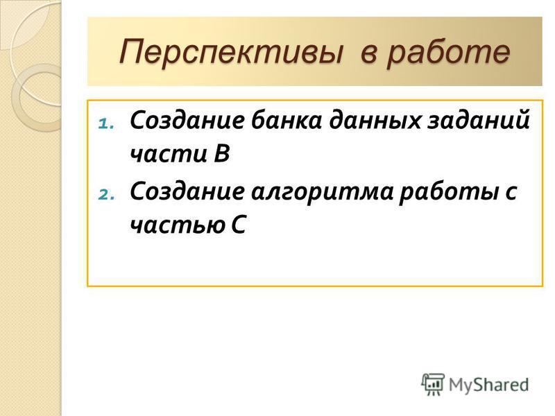 Перспективы в работе 1. Создание банка данных заданий части В 2. Создание алгоритма работы с частью С