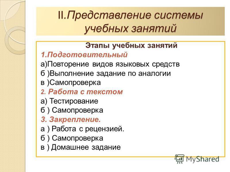 II.Представление системы учебных занятий Этапы учебных занятий 1. Подготовительный а)Повторение видов языковых средств б )Выполнение задание по аналогии в )Самопроверка 2. Работа с текстом а) Тестирование б ) Самопроверка 3. Закрепление. а ) Работа с