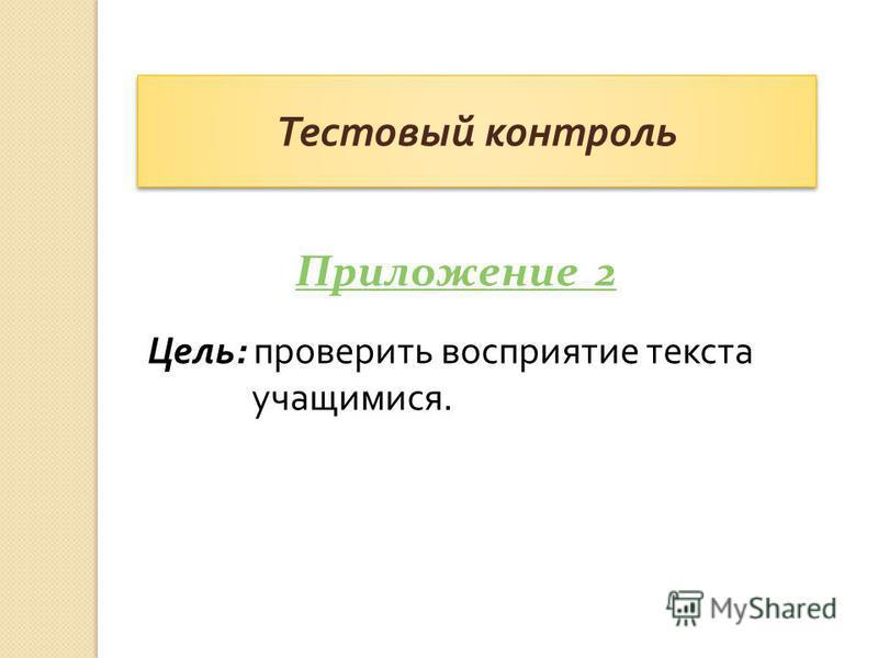 Цель : проверить восприятие текста учащимися. Тестовый контроль Приложение 2