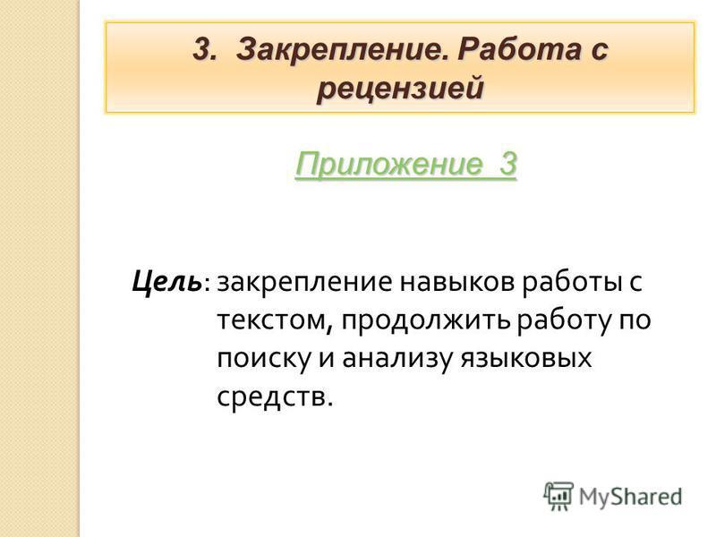 Цель : закрепление навыков работы с текстом, продолжить работу по поиску и анализу языковых средств. 3. Закрепление. Работа с рецензией Приложение 3 Приложение 3