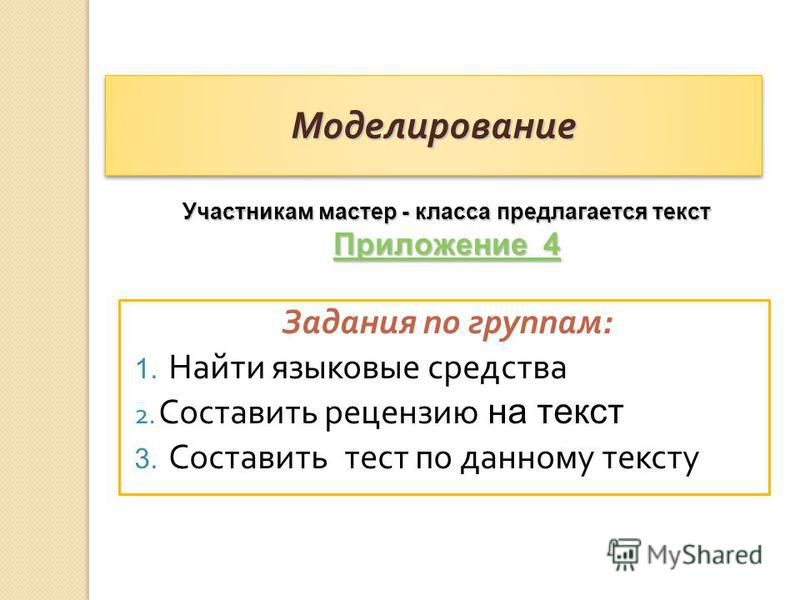 Моделирование Моделирование Задания по группам : 1. Найти языковые средства 2. Составить рецензию на текст 3. Составить тест по данному тексту Участникам мастер - класса предлагается текст Приложение 4 Приложение 4
