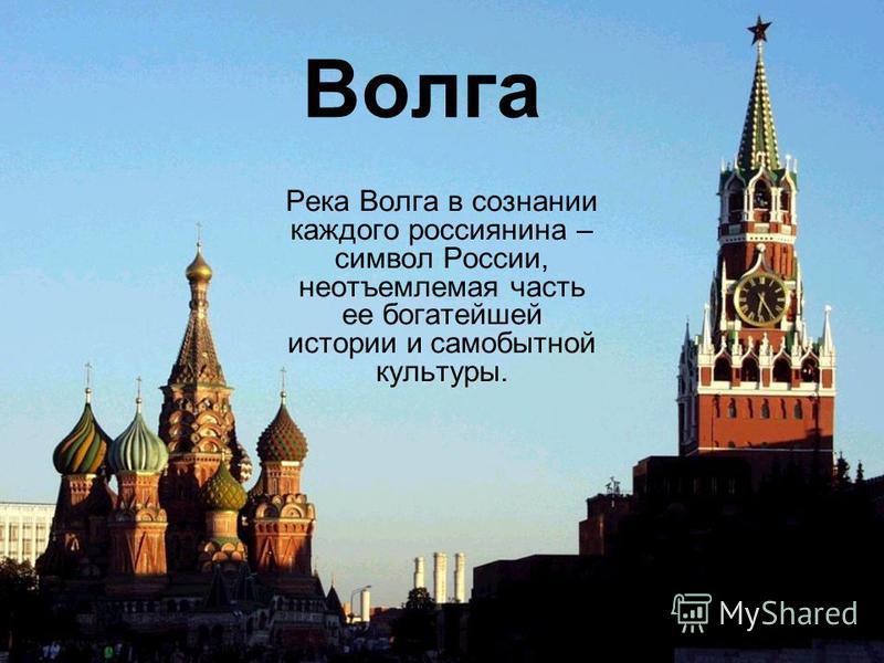 Волга Река Волга в сознании каждого россиянина – символ России, неотъемлемая часть ее богатейшей истории и самобытной культуры.