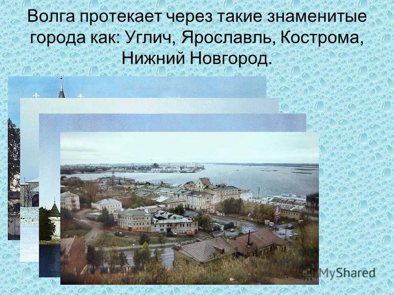 Волга протекает через такие знаменитые города как: Углич, Ярославль, Кострома, Нижний Новгород.