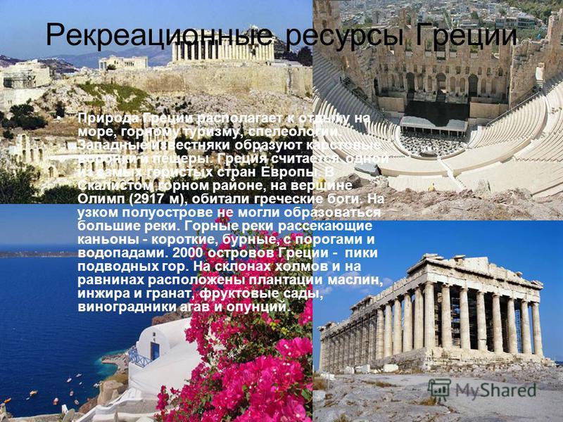 Рекреационные ресурсы Греции Природа Греции располагает к отдыху на море, горному туризму, спелеологии. Западные известняки образуют карстовые воронки и пещеры. Греция считается одной из самых гористых стран Европы. В Скалистом горном районе, на верш