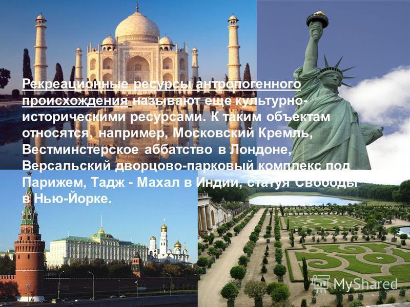 Рекреационные ресурсы антропогенныего происхождения называют еще культурно- историческими ресурсами. К таким объектам относятся, например, Московский Кремль, Вестминстерское аббатство в Лондоне, Версальский дворцово-парковый комплекс под Парижем, Тад