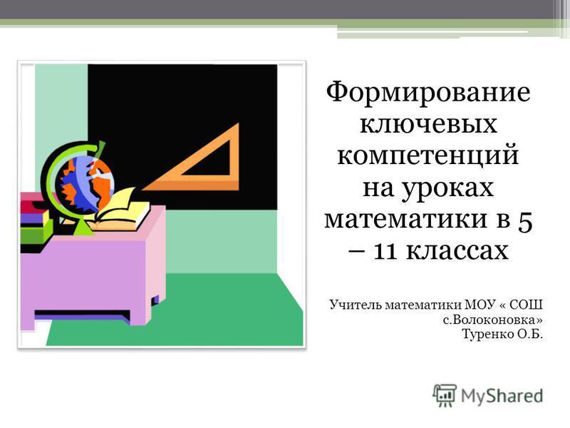 Формирование ключевых компетенций на уроках математики в 5 – 11 классах Учитель математики МОУ « СОШ с.Волоконовка» Туренко О.Б.