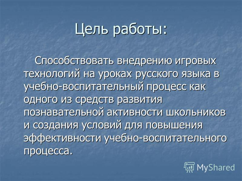 Цель работы: Способствовать внедрению игровых технологий на уроках русского языка в учебно-воспитательный процесс как одного из средств развития познавательной активности школьников и создания условий для повышения эффективности учебно-воспитательног