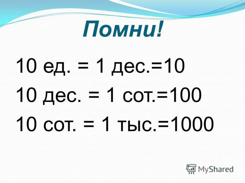 Помни! 10 ед. = 1 дес.=10 10 дес. = 1 сот.=100 10 сот. = 1 тыс.=1000