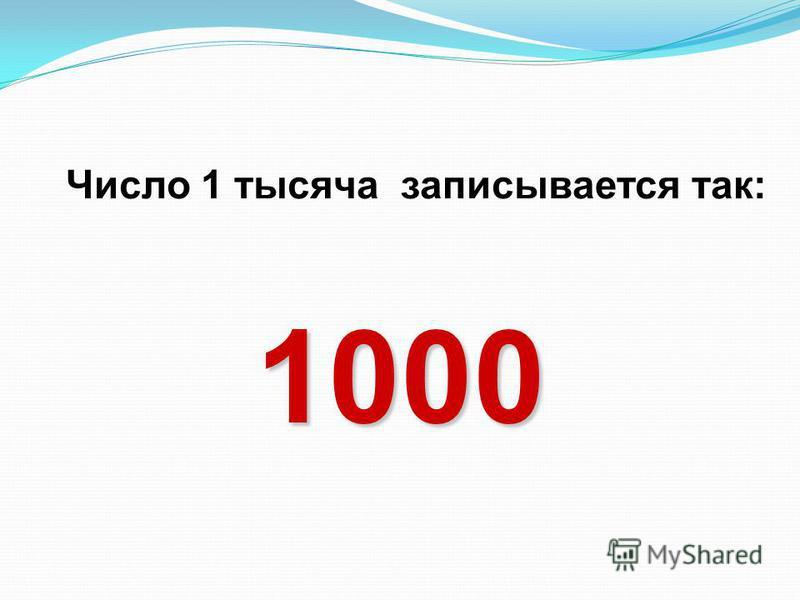 Число 1 тысяча записывается так: 1 000