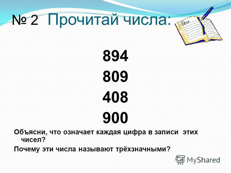 2 Прочитай числа: 894 809 408 900 Объясни, что означает каждая цифра в записи этих чисел? Почему эти числа называют трёхзначными?