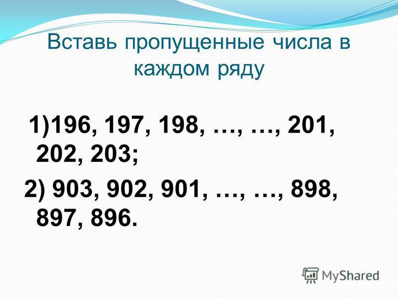 Вставь пропущенные числа в каждом ряду 1)196, 197, 198, …, …, 201, 202, 203; 2) 903, 902, 901, …, …, 898, 897, 896.
