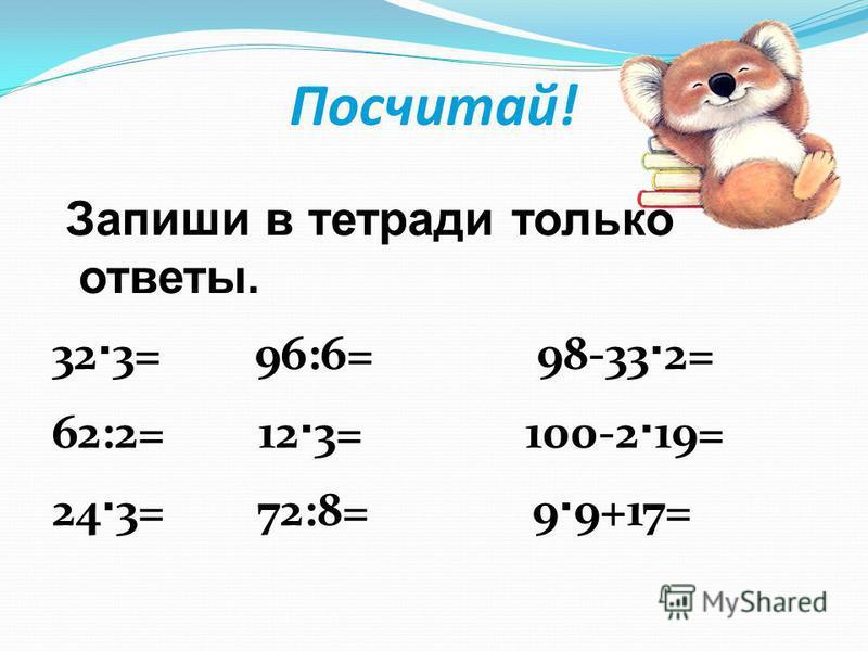 Посчитай! Запиши в тетради только ответы. 32 · 3= 96:6= 98-33 · 2= 62:2= 12 · 3= 100-2 · 19= 24 · 3= 72:8= 9 · 9+17=