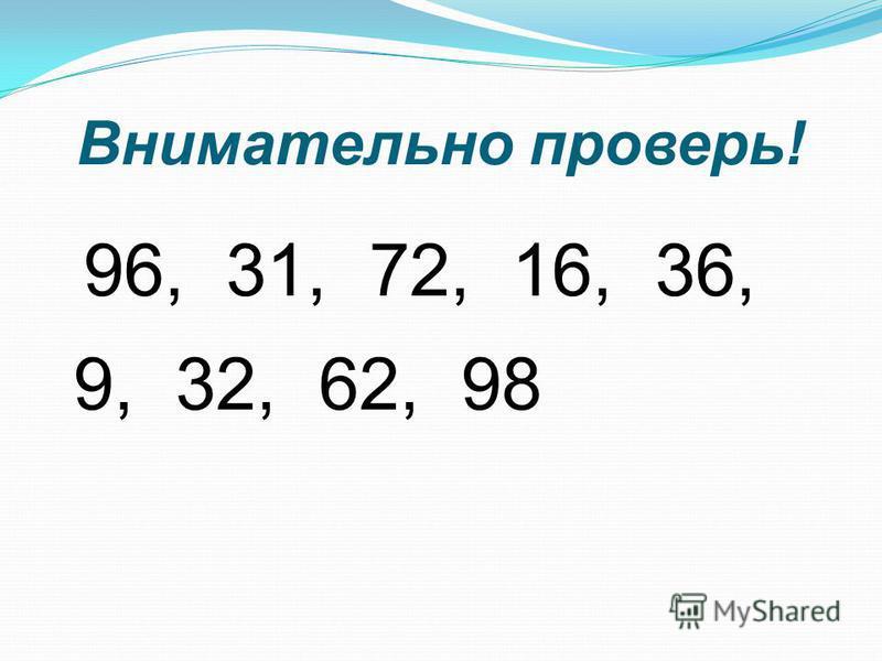 Внимательно проверь! 96, 31, 72, 16, 36, 9, 32, 62, 98