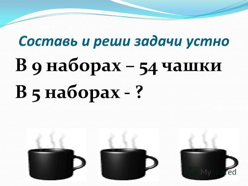 Составь и реши задачи устно В 9 наборах – 54 чашки В 5 наборах - ?