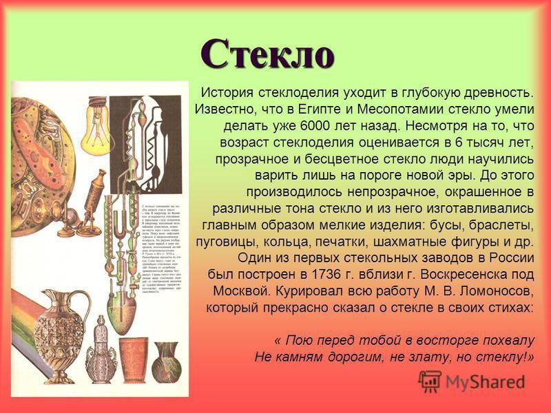 Стекло История стеклоделия уходит в глубокую древность. Известно, что в Египте и Месопотамии стекло умели делать уже 6000 лет назад. Несмотря на то, что возраст стеклоделия оценивается в 6 тысяч лет, прозрачное и бесцветное стекло люди научились вари