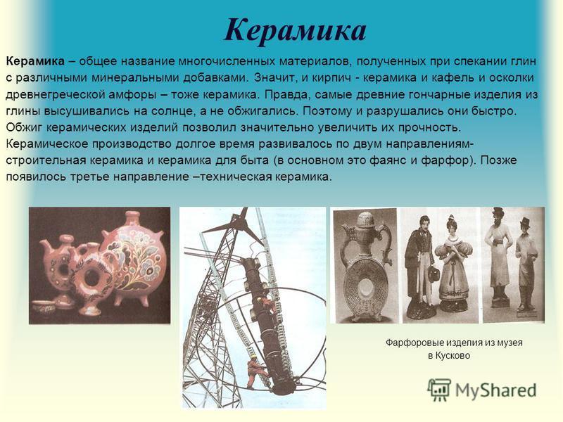Керамика Керамика – общее название многочисленных материалов, полученных при спекании глин с различными минеральными добавками. Значит, и кирпич - керамика и кафель и осколки древнегреческой амфоры – тоже керамика. Правда, самые древние гончарные изд