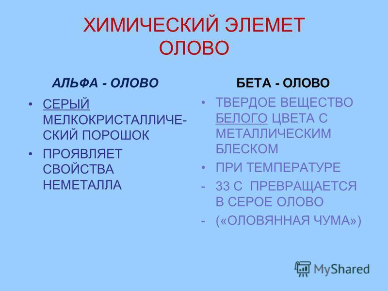 ХИМИЧЕСКИЙ ЭЛЕМЕТ ОЛОВО АЛЬФА - ОЛОВО СЕРЫЙ МЕЛКОКРИСТАЛЛИЧЕ- СКИЙ ПОРОШОК ПРОЯВЛЯЕТ СВОЙСТВА НЕМЕТАЛЛА БЕТА - ОЛОВО ТВЕРДОЕ ВЕЩЕСТВО БЕЛОГО ЦВЕТА С МЕТАЛЛИЧЕСКИМ БЛЕСКОМ ПРИ ТЕМПЕРАТУРЕ -33 С ПРЕВРАЩАЕТСЯ В СЕРОЕ ОЛОВО -(«ОЛОВЯННАЯ ЧУМА»)